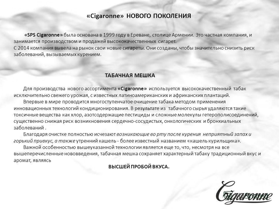 «SPS Cigaronne» была основана в 1999 году в Ереване, столице Армении. Это частная компания, и занимается производством и продажей высококачественных сигарет. С 2014 компания вывела на рынок свои новые сигареты. Они созданы, чтобы значительно снизить