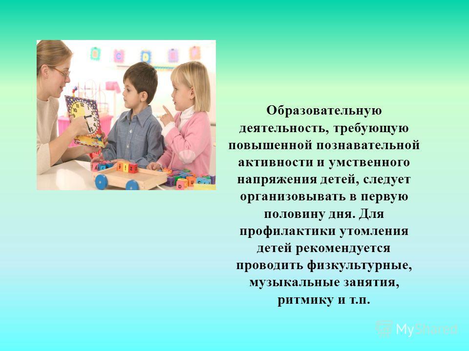 Образовательную деятельность, требующую повышенной познавательной активности и умственного напряжения детей, следует организовывать в первую половину дня. Для профилактики утомления детей рекомендуется проводить физкультурные, музыкальные занятия, ри