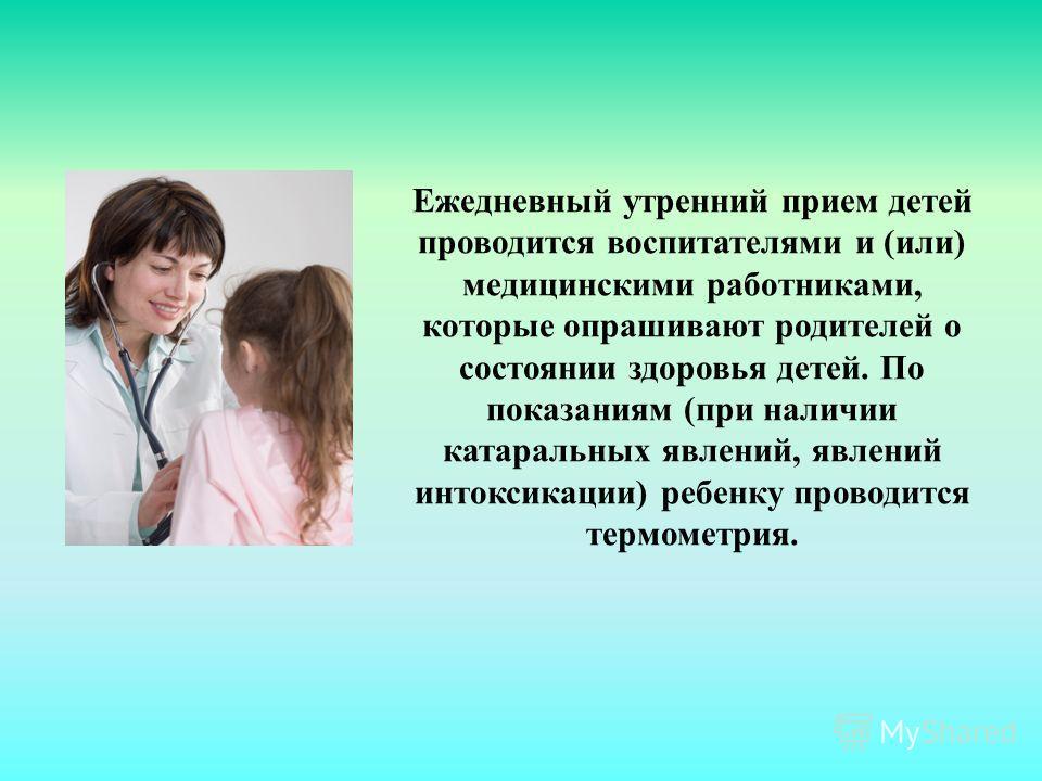 Ежедневный утренний прием детей проводится воспитателями и (или) медицинскими работниками, которые опрашивают родителей о состоянии здоровья детей. По показаниям (при наличии катаральных явлений, явлений интоксикации) ребенку проводится термометрия.