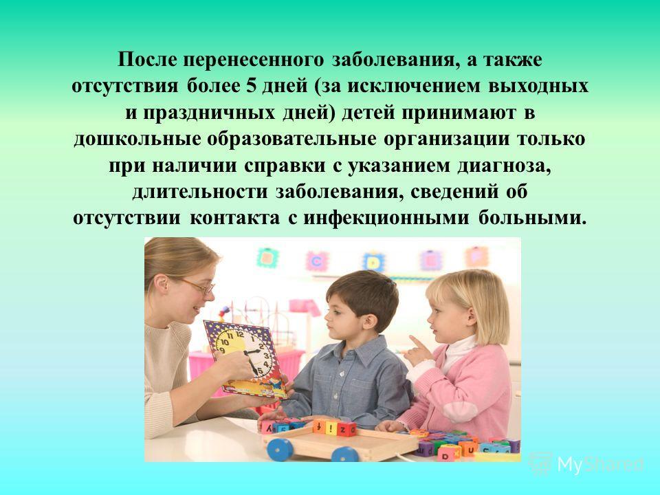 После перенесенного заболевания, а также отсутствия более 5 дней (за исключением выходных и праздничных дней) детей принимают в дошкольные образовательные организации только при наличии справки с указанием диагноза, длительности заболевания, сведений