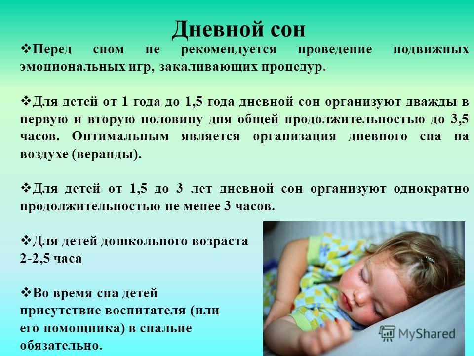 Дневной сон Перед сном не рекомендуется проведение подвижных эмоциональных игр, закаливающих процедур. Для детей от 1 года до 1,5 года дневной сон организуют дважды в первую и вторую половину дня общей продолжительностью до 3,5 часов. Оптимальным явл