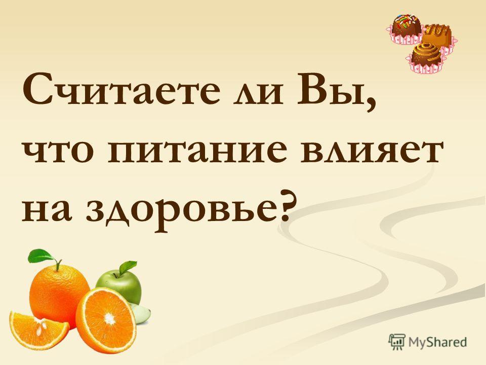 Считаете ли Вы, что питание влияет на здоровье?