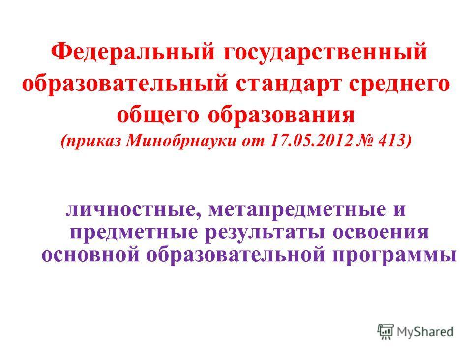Федеральный государственный образовательный стандарт среднего общего образования (приказ Минобрнауки от 17.05.2012 413) личностные, метапредметные и предметные результаты освоения основной образовательной программы