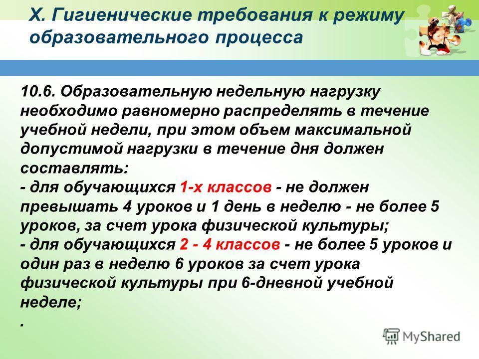 X. Гигиенические требования к режиму образовательного процесса 10.6. Образовательную недельную нагрузку необходимо равномерно распределять в течение учебной недели, при этом объем максимальной допустимой нагрузки в течение дня должен составлять: - дл