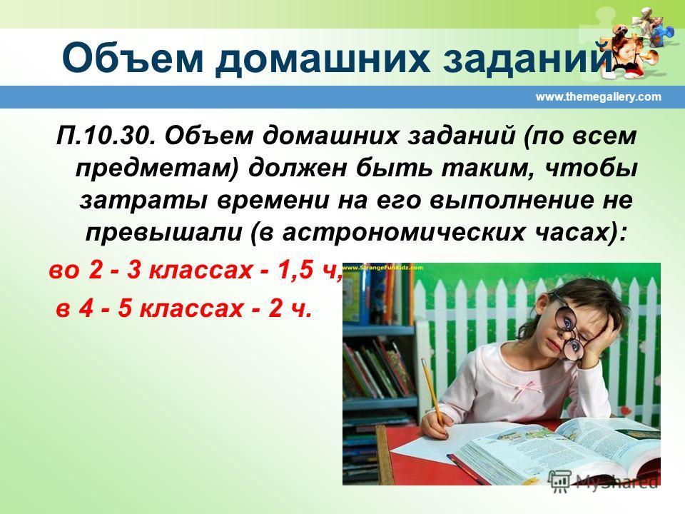 Объем домашних заданий П.10.30. Объем домашних заданий (по всем предметам) должен быть таким, чтобы затраты времени на его выполнение не превышали (в астрономических часах): во 2 - 3 классах - 1,5 ч, в 4 - 5 классах - 2 ч. www.themegallery.com
