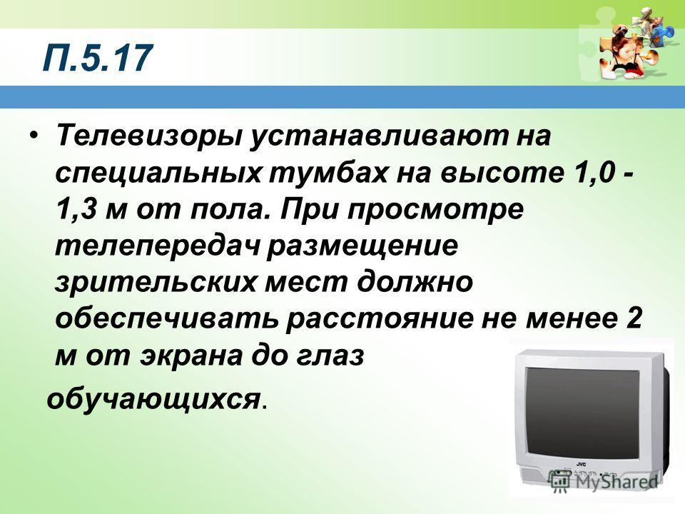П.5.17 Телевизоры устанавливают на специальных тумбах на высоте 1,0 - 1,3 м от пола. При просмотре телепередач размещение зрительских мест должно обеспечивать расстояние не менее 2 м от экрана до глаз обучающихся.