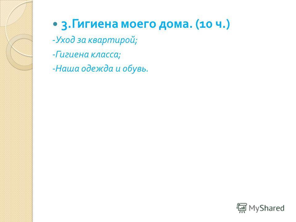 3. Гигиена моего дома. (10 ч.) - Уход за квартирой ; - Гигиена класса ; - Наша одежда и обувь.