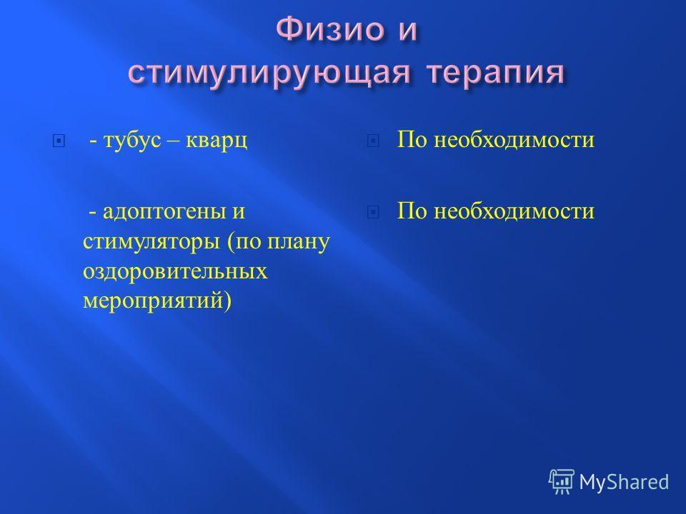 - тубус – кварц - адоптогены и стимуляторы ( по плану оздоровительных мероприятий ) По необходимости