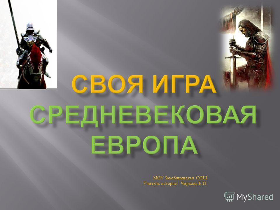 МОУ Закобякинская СОШ Учитель истории : Чиркова Е. И.