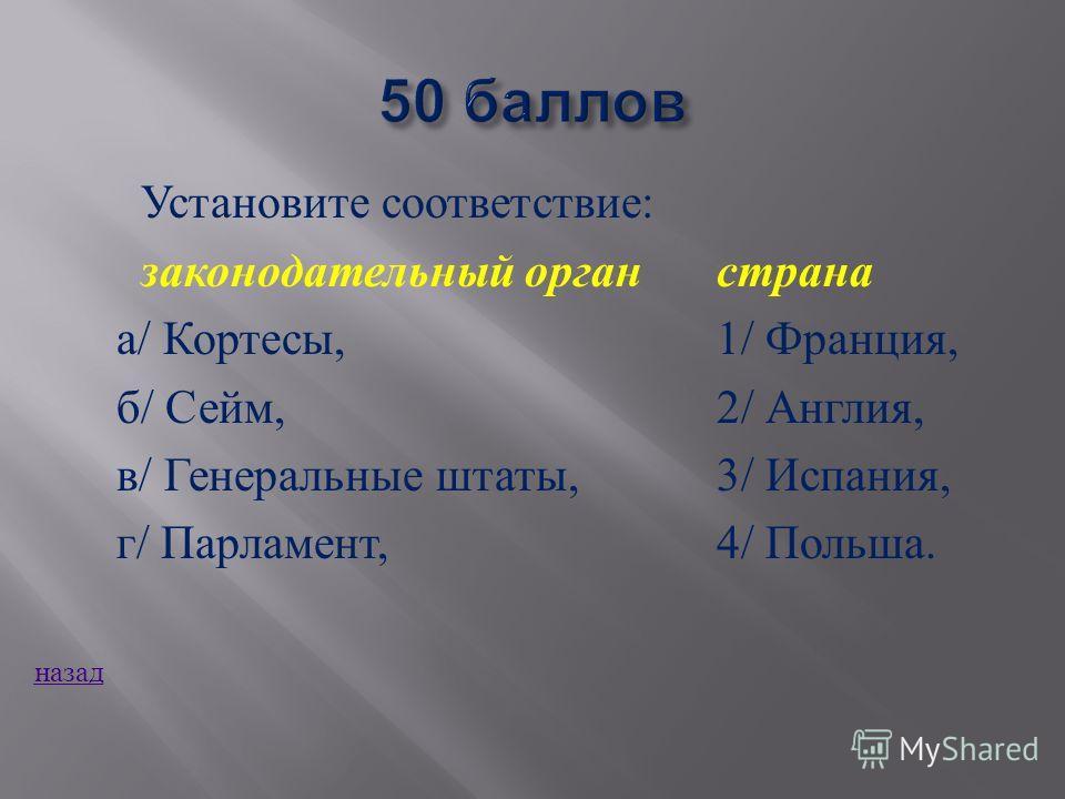 Установите соответствие : законодательный органстрана а / Кортесы,1/ Франция, б / Сейм, 2/ Англия, в / Генеральные штаты,3/ Испания, г / Парламент, 4/ Польша. назад