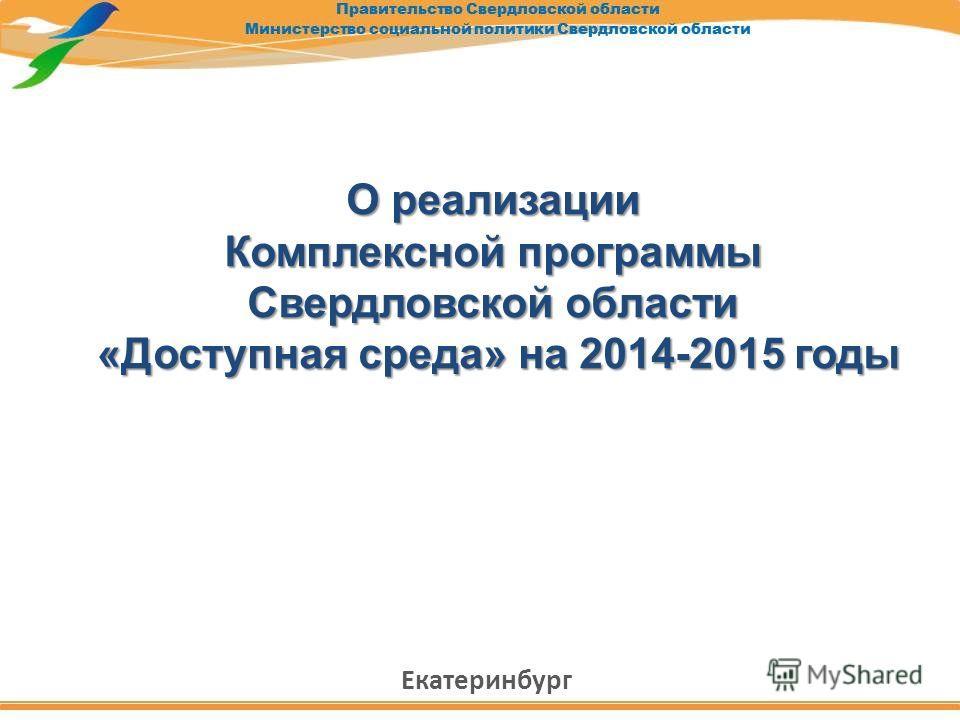 О реализации Комплексной программы Свердловской области «Доступная среда» на 2014-2015 годы «Доступная среда» на 2014-2015 годы Екатеринбург