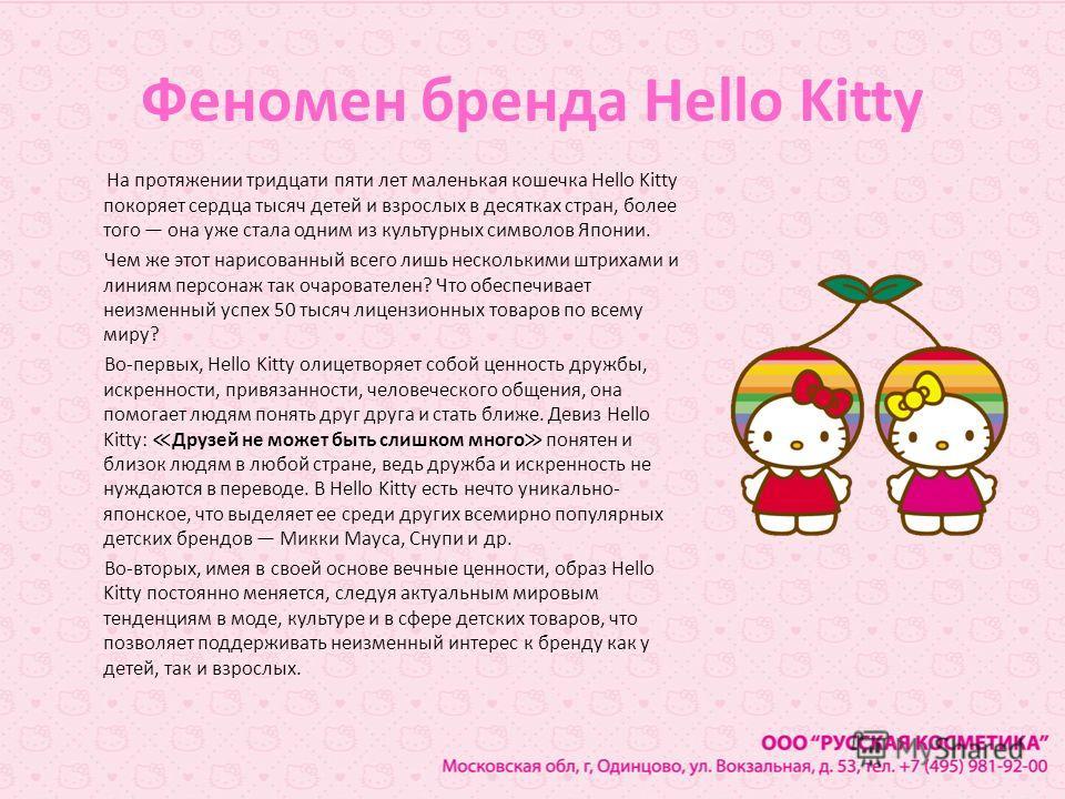 Феномен бренда Hello Kitty На протяжении тридцати пяти лет маленькая кошечка Hello Kitty покоряет сердца тысяч детей и взрослых в десятках стран, более того она уже стала одним из культурных символов Японии. Чем же этот нарисованный всего лишь нескол