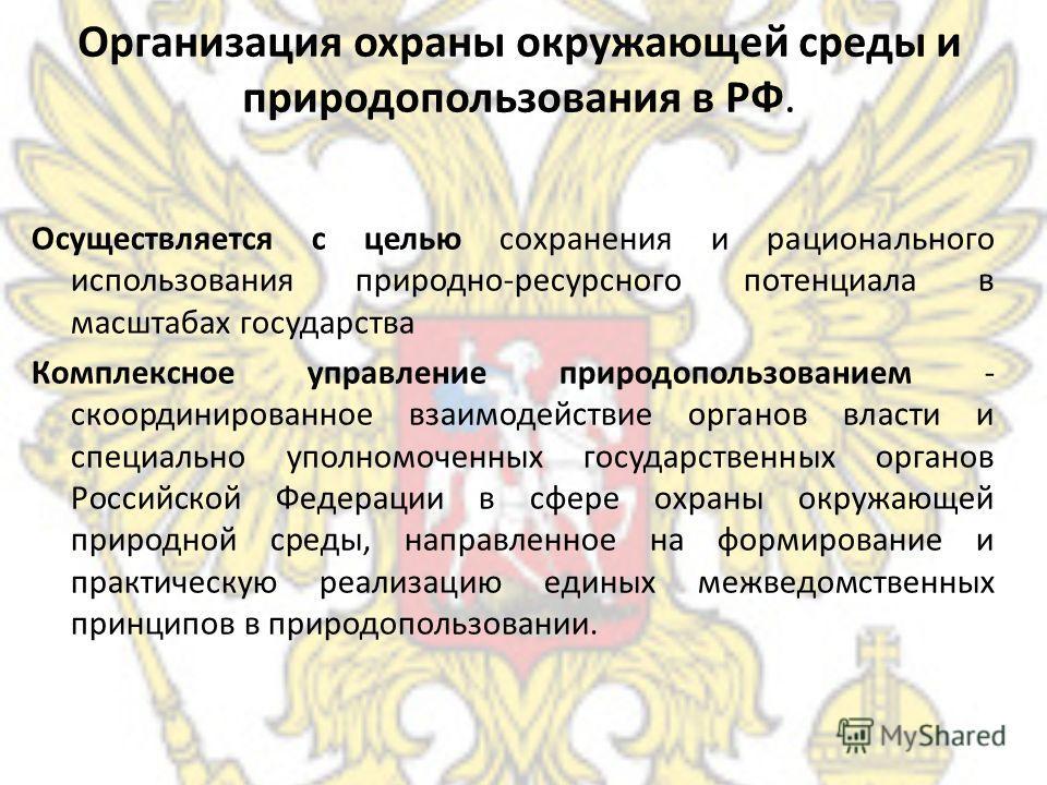 Организация охраны окружающей среды и природопользования в РФ. Осуществляется с целью сохранения и рационального использования природно-ресурсного потенциала в масштабах государства Комплексное управление природопользованием - скоординированное взаим