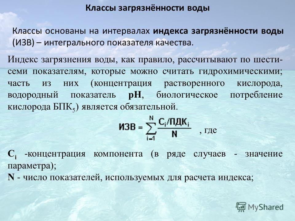 Классы загрязнённости воды Классы основаны на интервалах индекса загрязнённости воды (ИЗВ) – интегрального показателя качества. Индекс загрязнения воды, как правило, рассчитывают по шести- семи показателям, которые можно считать гидрохимическими; час