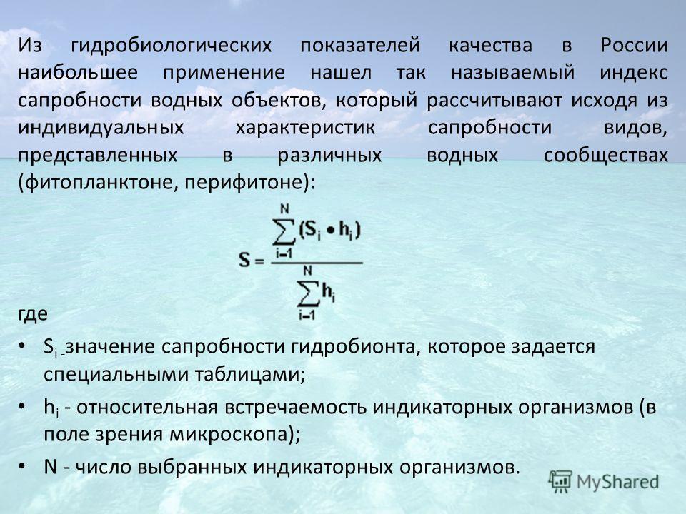 Из гидробиологических показателей качества в России наибольшее применение нашел так называемый индекс сапробности водных объектов, который рассчитывают исходя из индивидуальных характеристик сапробности видов, представленных в различных водных сообще