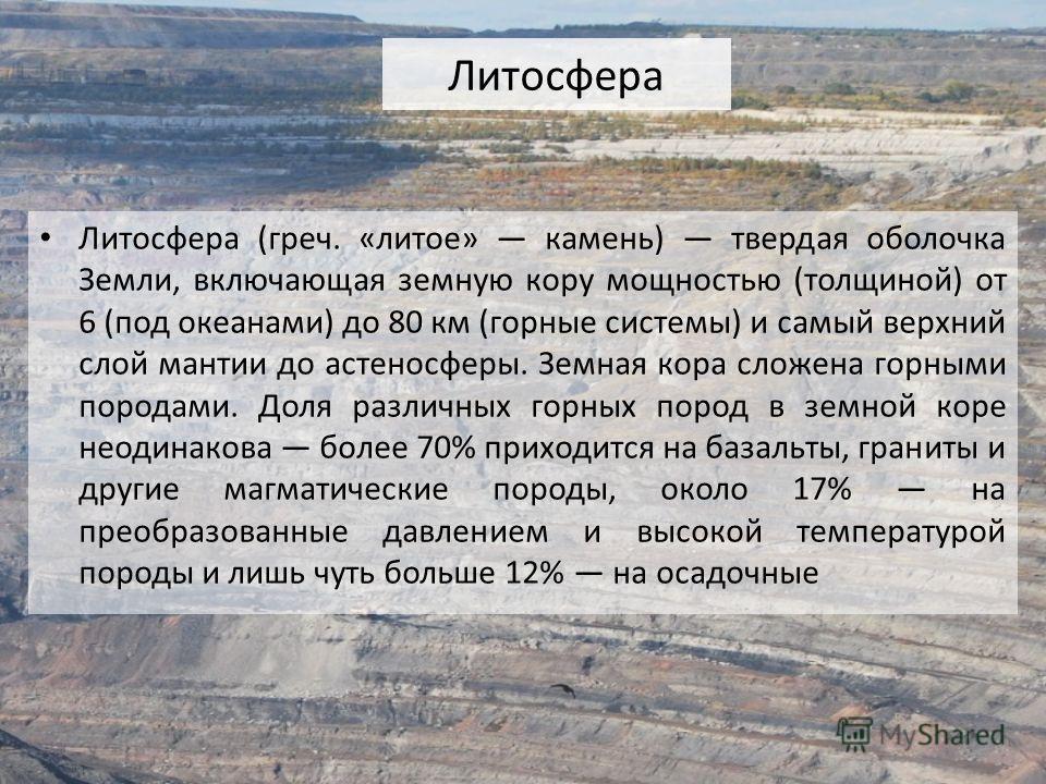 Литосфера Литосфера (греч. «литое» камень) твердая оболочка Земли, включающая земную кору мощностью (толщиной) от 6 (под океанами) до 80 км (горные системы) и самый верхний слой мантии до астеносферы. Земная кора сложена горными породами. Доля различ