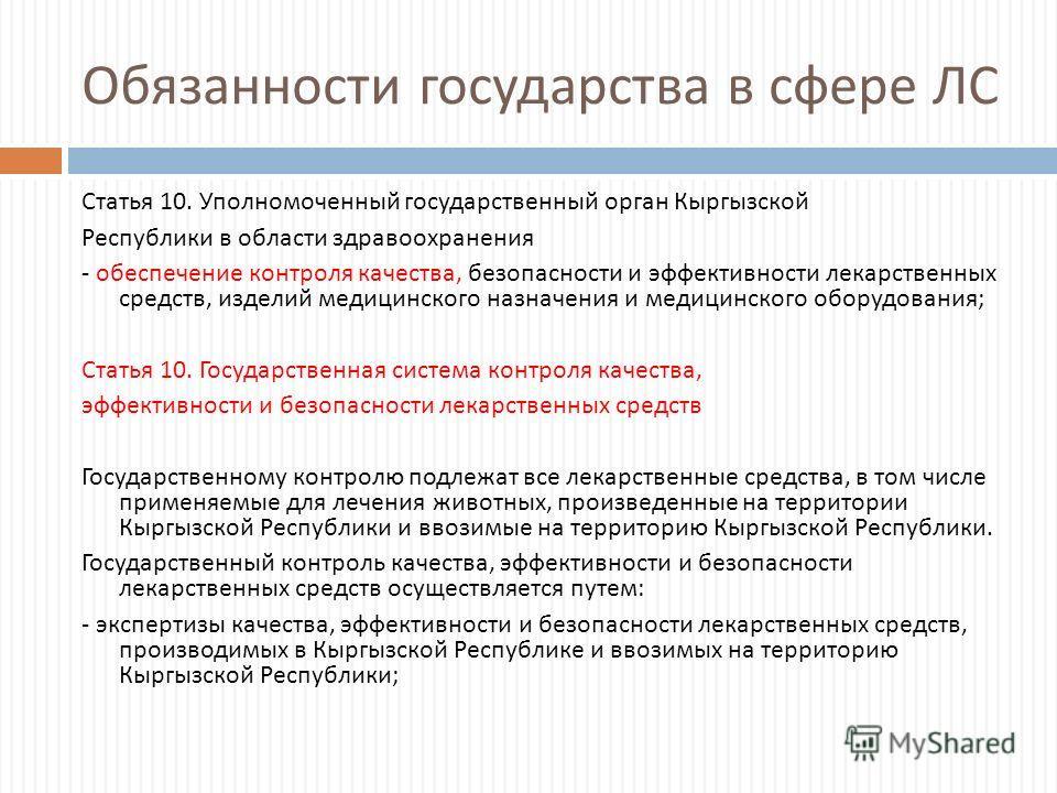 Обязанности государства в сфере ЛС Статья 10. Уполномоченный государственный орган Кыргызской Республики в области здравоохранения - обеспечение контроля качества, безопасности и эффективности лекарственных средств, изделий медицинского назначения и