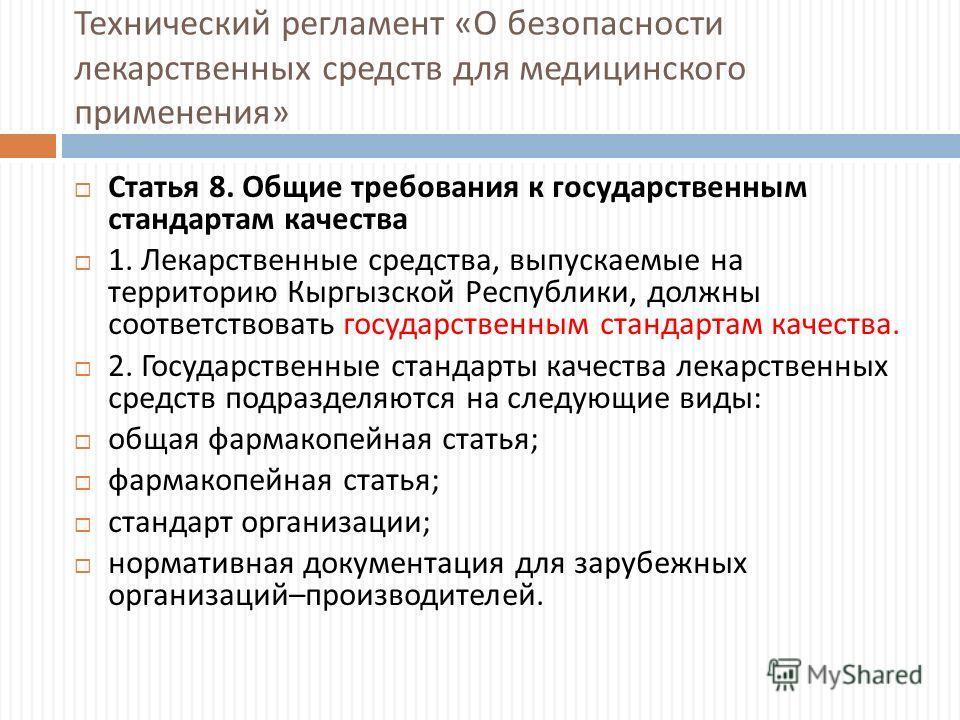 Технический регламент « О безопасности лекарственных средств для медицинского применения » Статья 8. Общие требования к государственным стандартам качества 1. Лекарственные средства, выпускаемые на территорию Кыргызской Республики, должны соответство