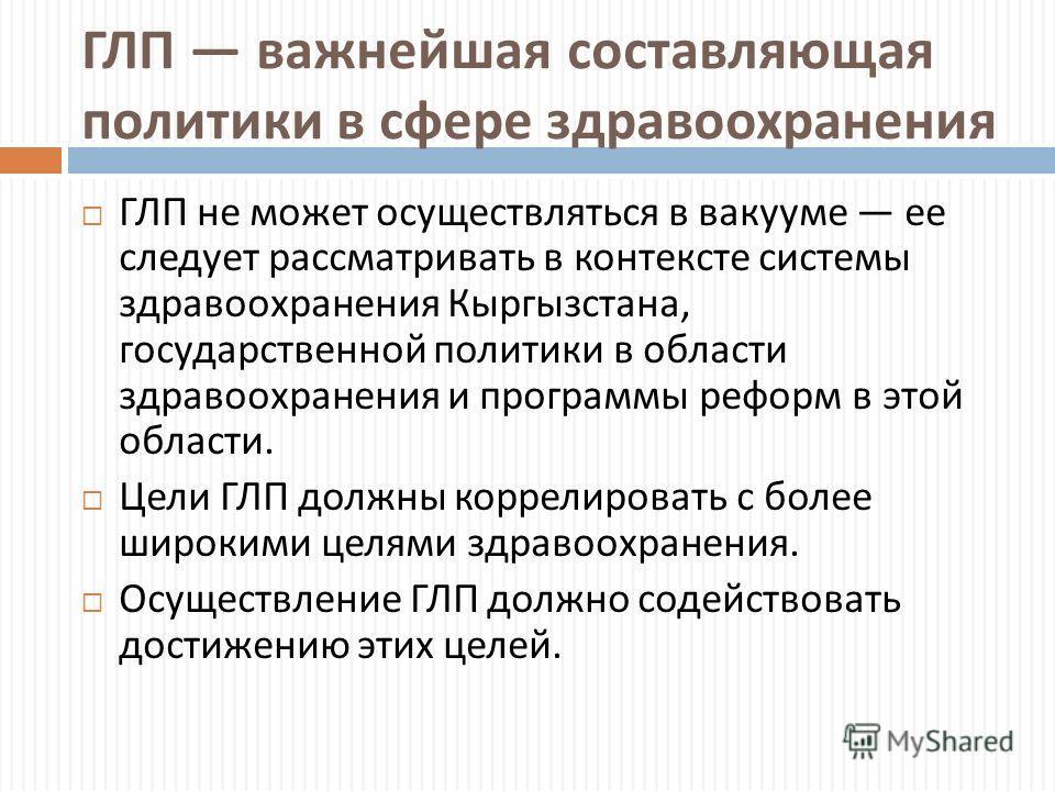 ГЛП важнейшая составляющая политики в сфере здравоохранения ГЛП не может осуществляться в вакууме ее следует рассматривать в контексте системы здравоохранения Кыргызстана, государственной политики в области здравоохранения и программы реформ в этой о