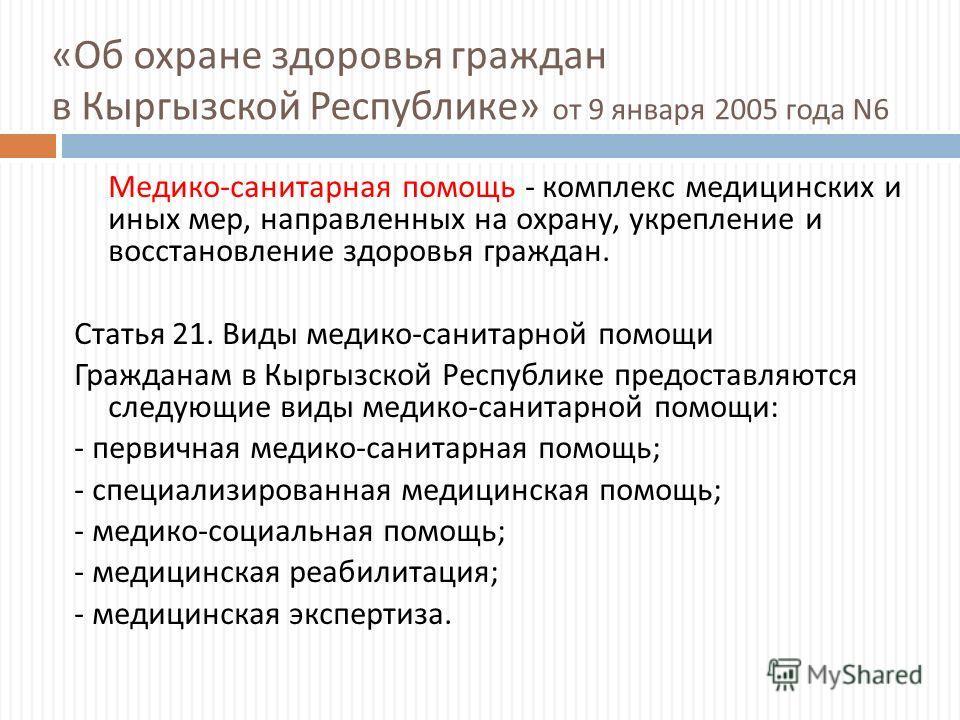 « Об охране здоровья граждан в Кыргызской Республике » от 9 января 2005 года N6 Медико - санитарная помощь - комплекс медицинских и иных мер, направленных на охрану, укрепление и восстановление здоровья граждан. Статья 21. Виды медико - санитарной по