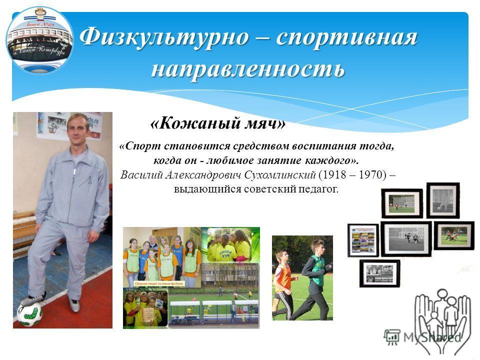 Физкультурно – спортивная направленность «Кожаный мяч» «Спорт становится средством воспитания тогда, когда он - любимое занятие каждого». Василий Александрович Сухомлинский (1918 – 1970) – выдающийся советский педагог.