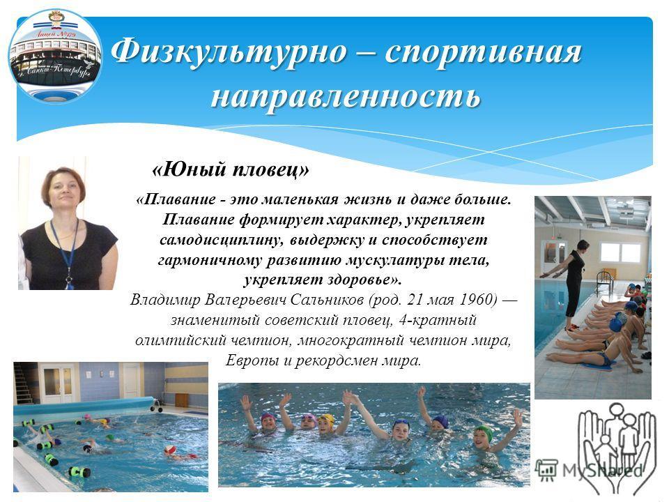 Физкультурно – спортивная направленность «Юный пловец» «Плавание - это маленькая жизнь и даже больше. Плавание формирует характер, укрепляет самодисциплину, выдержку и способствует гармоничному развитию мускулатуры тела, укрепляет здоровье». Владимир