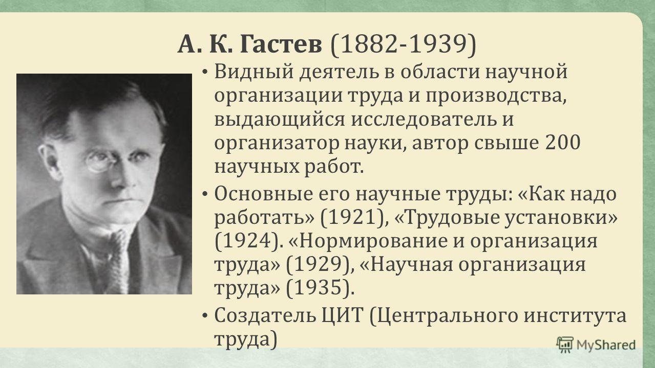 А. К. Гастев (1882-1939) Видный деятель в области научной организации труда и производства, выдающийся исследователь и организатор науки, автор свыше 200 научных работ. Основные его научные труды: «Как надо работать» (1921), «Трудовые установки» (192
