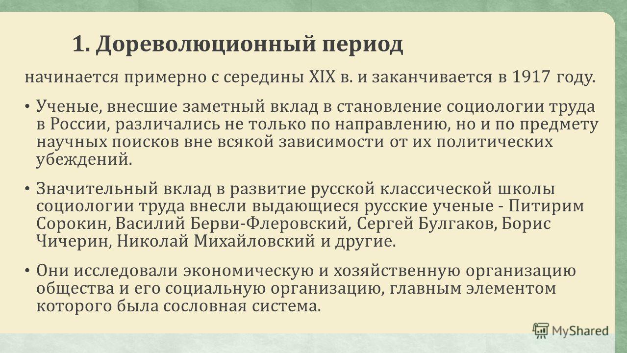 1. Дореволюционный период начинается примерно с середины XIX в. и заканчивается в 1917 году. Ученые, внесшие заметный вклад в становление социологии труда в России, различались не только по направлению, но и по предмету научных поисков вне всякой зав