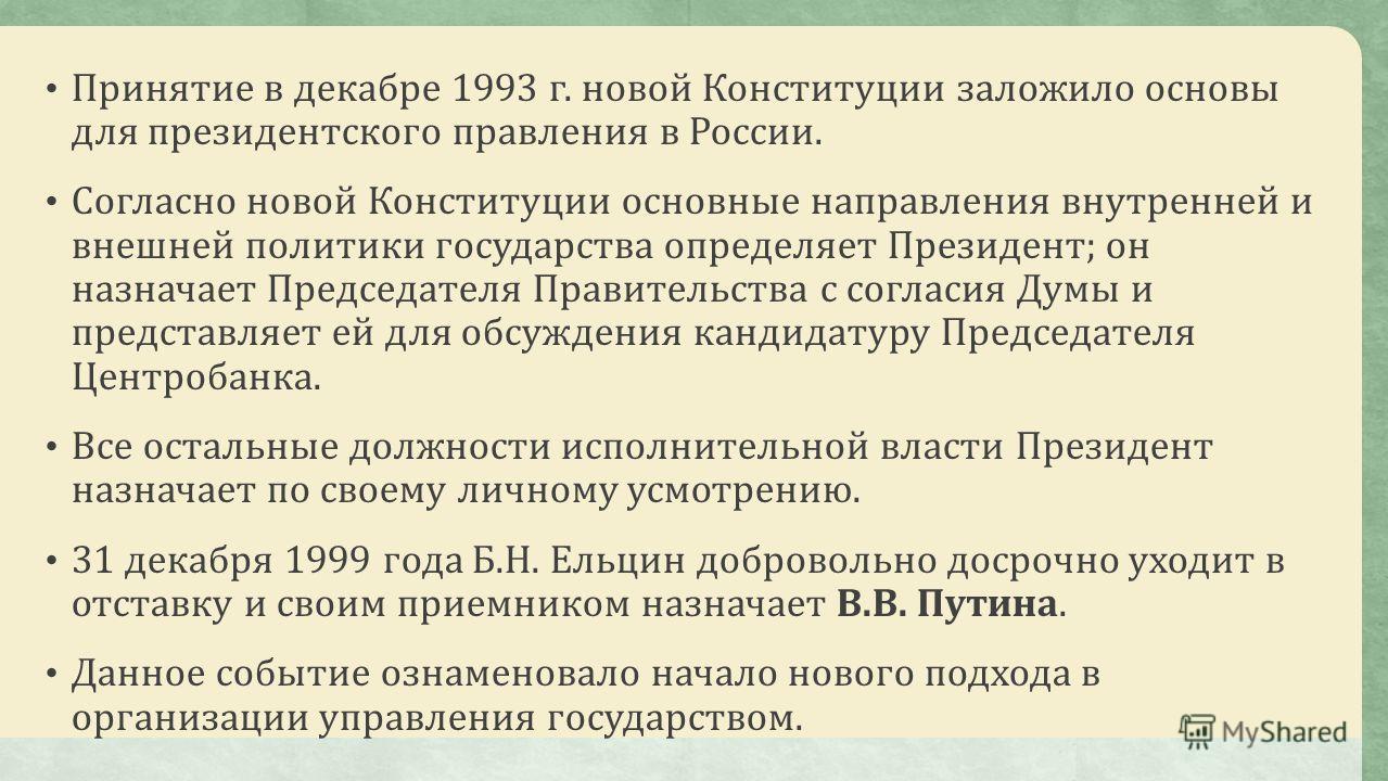 Принятие в декабре 1993 г. новой Конституции заложило основы для президентского правления в России. Согласно новой Конституции основные направления внутренней и внешней политики государства определяет Президент; он назначает Председателя Правительств