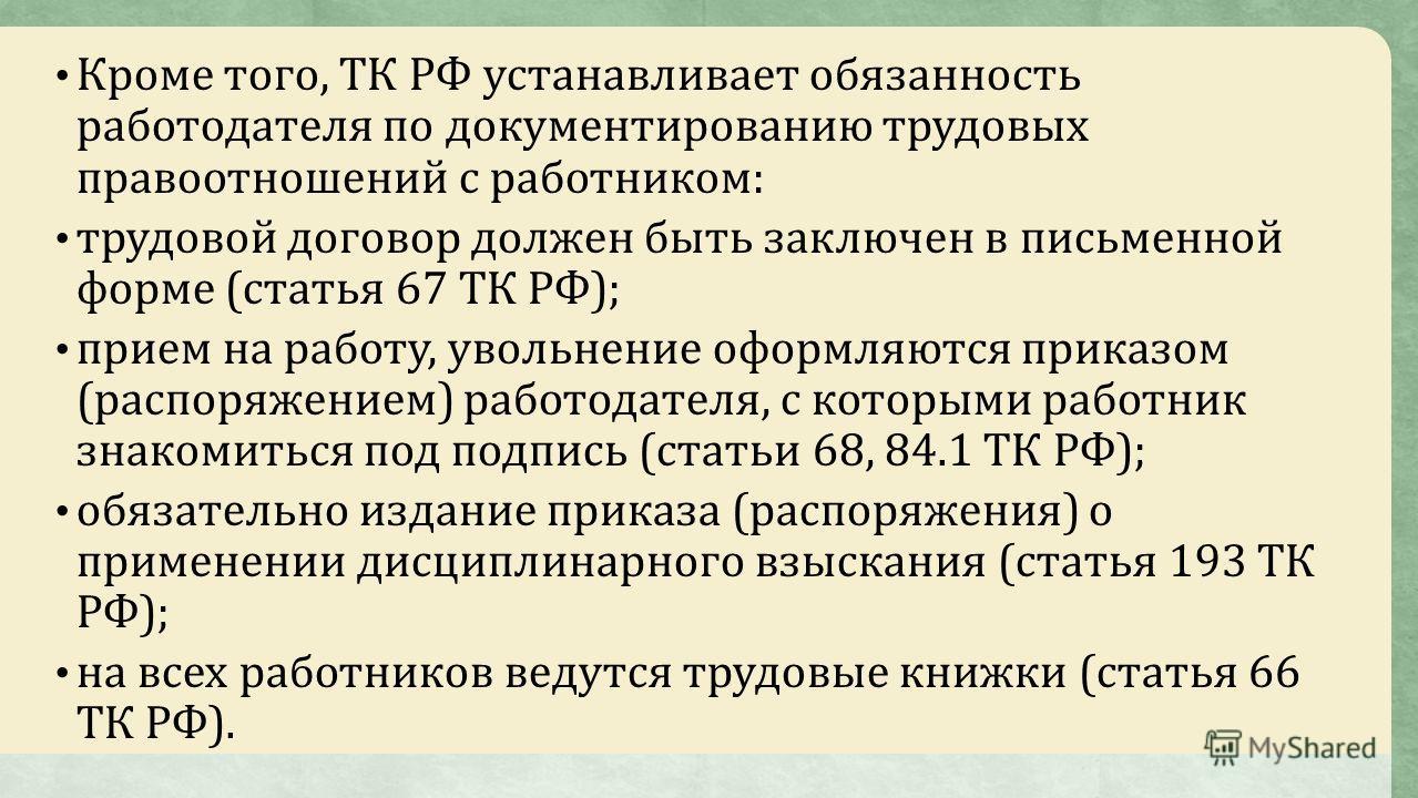 Кроме того, ТК РФ устанавливает обязанность работодателя по документированию трудовых правоотношений с работником: трудовой договор должен быть заключен в письменной форме (статья 67 ТК РФ); прием на работу, увольнение оформляются приказом (распоряже