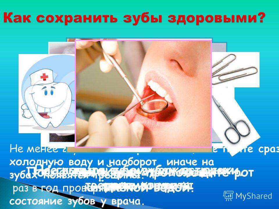 Чисти зубы 2 раза в день: утром и вечером. После еды всегда прополощите рот кипячёной водой. Не менее 2-ух после горячей пищи не пейте сразу холодную воду и наоборот, иначе на зубах появятся трещины. раз в год проверяйте состояние зубов у врача. Не к