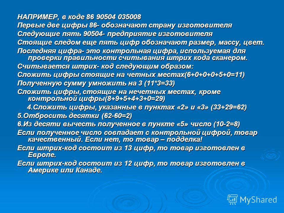 НАПРИМЕР, в коде 86 90504 035008 Первые две цифры 86- обозначают страну изготовителя Следующие пять 90504- предприятие изготовителя Стоящие следом еще пять цифр обозначают размер, массу, цвет. Последняя цифра- это контрольная цифра, используемая для