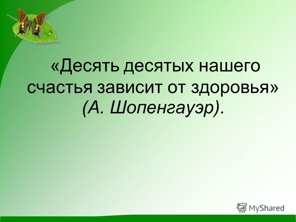 «Десять десятых нашего счастья зависит от здоровья» (А. Шопенгауэр).