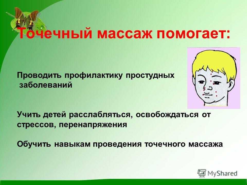 Точечный массаж помогает: Проводить профилактику простудных заболеваний Учить детей расслабляться, освобождаться от стрессов, перенапряжения Обучить навыкам проведения точечного массажа