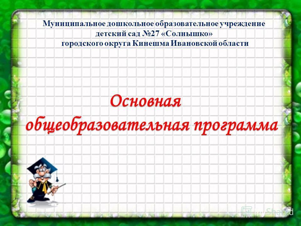 Муниципальное дошкольное образовательное учреждение детский сад 27 «Солнышко» городского округа Кинешма Ивановской области Основная Основная общеобразовательная программа