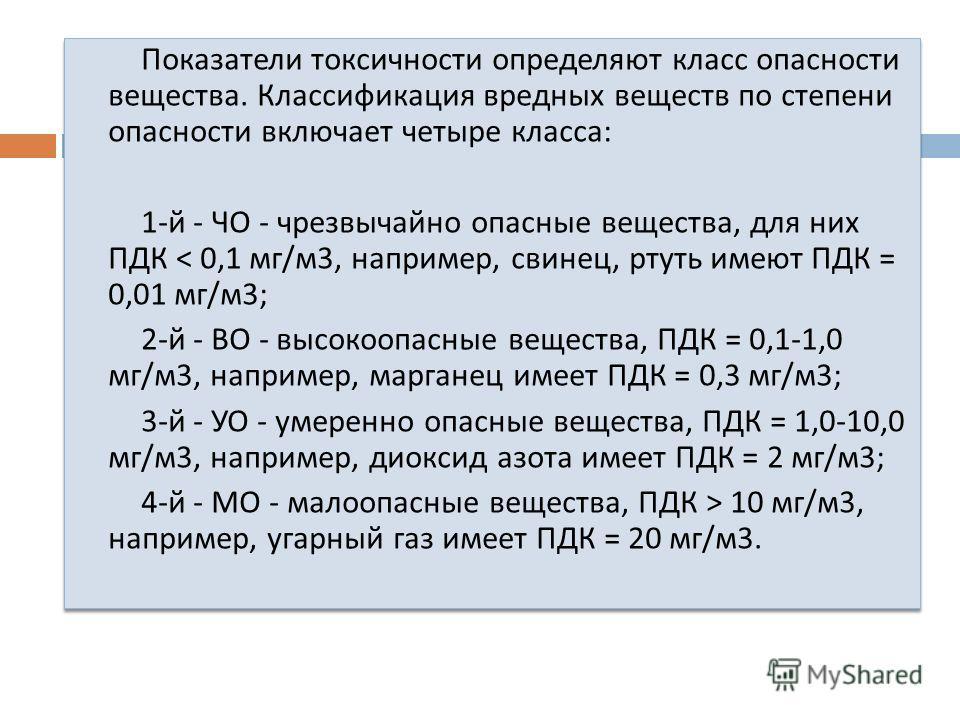Показатели токсичности определяют класс опасности вещества. Классификация вредных веществ по степени опасности включает четыре класса : 1- й - ЧО - чрезвычайно опасные вещества, для них ПДК < 0,1 мг / м 3, например, свинец, ртуть имеют ПДК = 0,01 мг