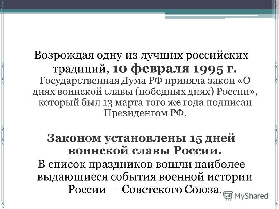 Возрождая одну из лучших российских традиций, 10 февраля 1995 г. Государственная Дума РФ приняла закон «О днях воинской славы (победных днях) России», который был 13 марта того же года подписан Президентом РФ. Законом установлены 15 дней воинской сла