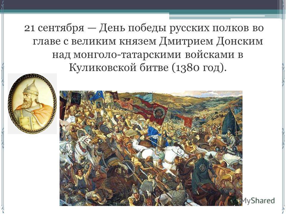 21 сентября День победы русских полков во главе с великим князем Дмитрием Донским над монголо-татарскими войсками в Куликовской битве (1380 год).