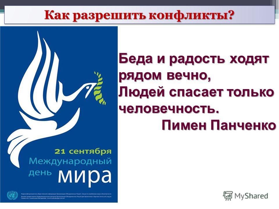 Беда и радость ходят рядом вечно, Людей спасает только человечность. Пимен Панченко Как разрешить конфликты?