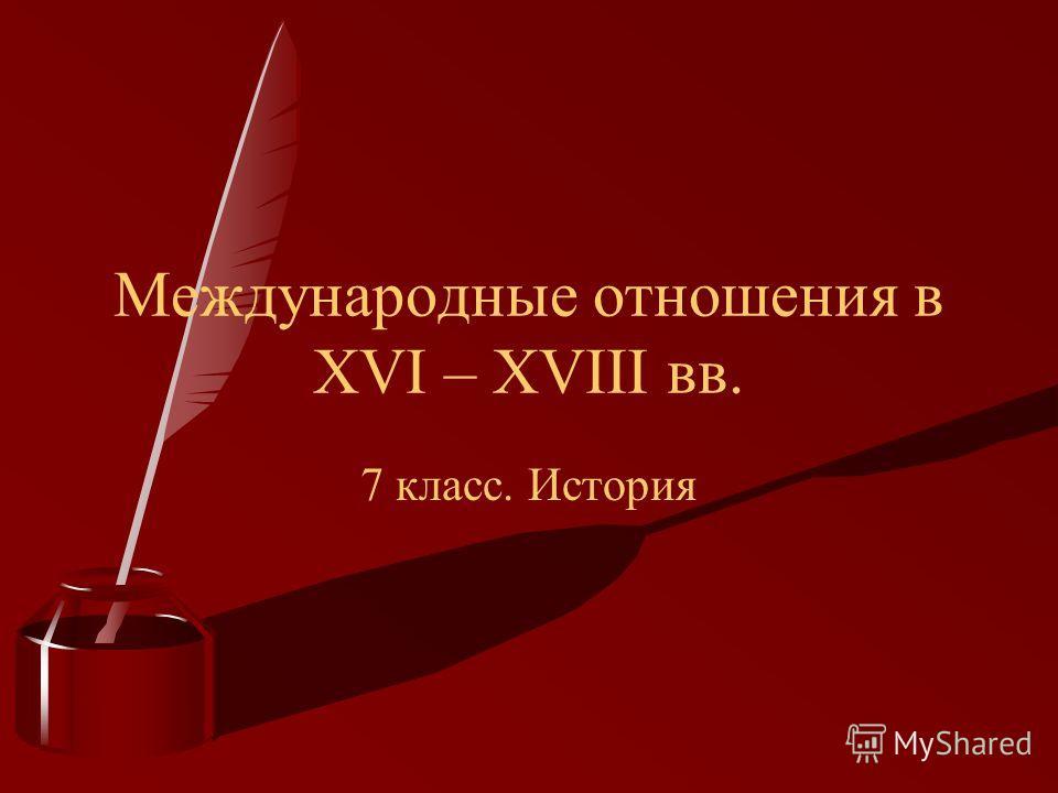 7 класс. История Международные отношения в XVI – XVIII вв.