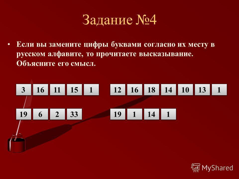 Задание 4 Если вы замените цифры буквами согласно их месту в русском алфавите, то прочитаете высказывание. Объясните его смысл. 3 3 16 15 1 1 11 12 16 18 14 10 1 1 13 33 2 2 6 6 19 1 1 14 1 1 19