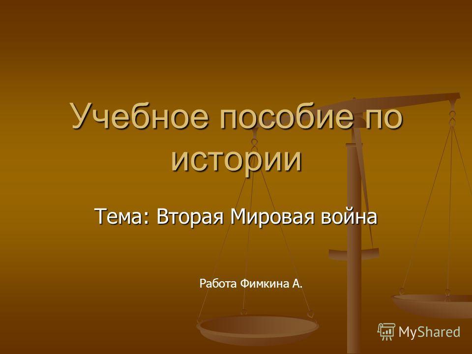 Учебное пособие по истории Тема: Вторая Мировая война Работа Фимкина А.