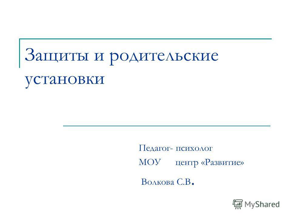 Защиты и родительские установки Педагог- психолог МОУ центр «Развитие» Волкова С.В.