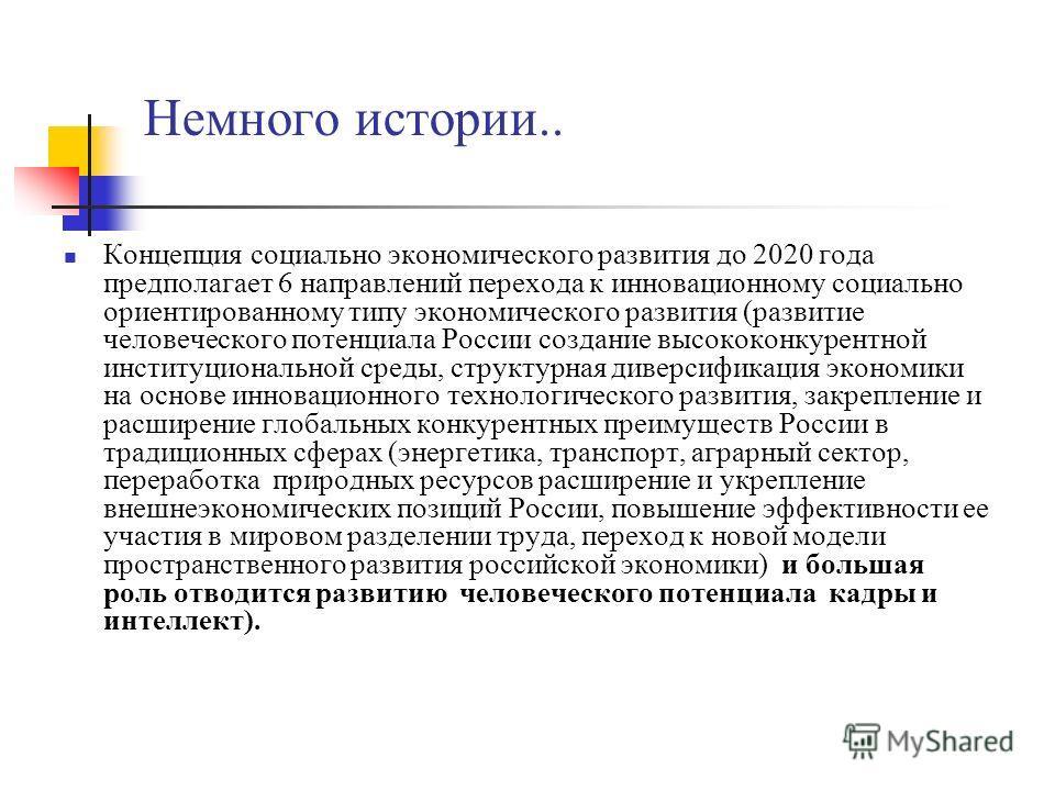 Немного истории.. Концепция социально экономического развития до 2020 года предполагает 6 направлений перехода к инновационному социально ориентированному типу экономического развития (развитие человеческого потенциала России создание высококонкурент