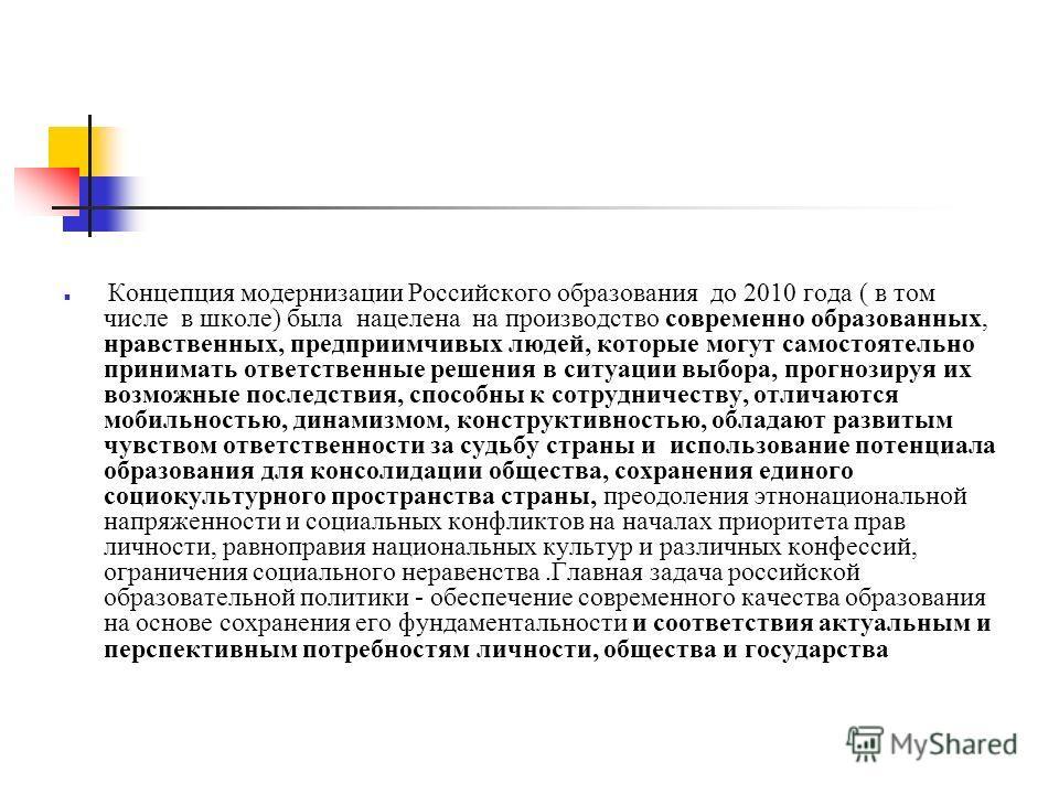 Концепция модернизации Российского образования до 2010 года ( в том числе в школе) была нацелена на производство современно образованных, нравственных, предприимчивых людей, которые могут самостоятельно принимать ответственные решения в ситуации выбо