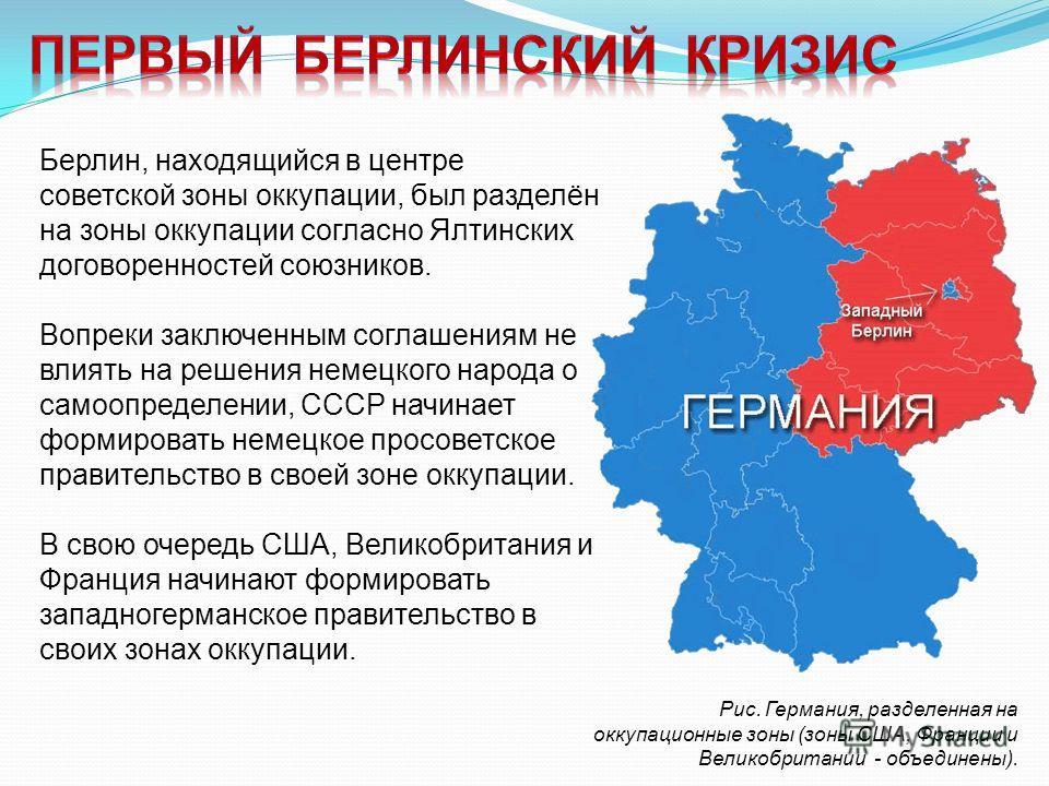 Рис. Германия, разделенная на оккупационные зоны (зоны США, Франции и Великобритании - объединены). Берлин, находящийся в центре советской зоны оккупации, был разделён на зоны оккупации согласно Ялтинских договоренностей союзников. Вопреки заключенны