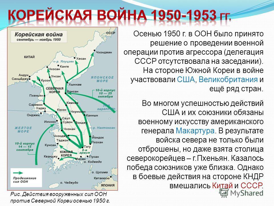 Осенью 1950 г. в ООН было принято решение о проведении военной операции против агрессора (делегация СССР отсутствовала на заседании). На стороне Южной Кореи в войне участвовали США, Великобритания и ещё ряд стран. -10- Рис. Действия вооруженных сил О