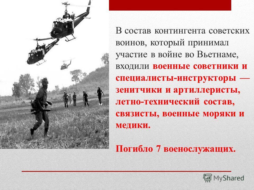 В состав контингента советских воинов, который принимал участие в войне во Вьетнаме, входили военные советники и специалисты-инструкторы зенитчики и артиллеристы, летно-технический состав, связисты, военные моряки и медики. Погибло 7 военослужащих.