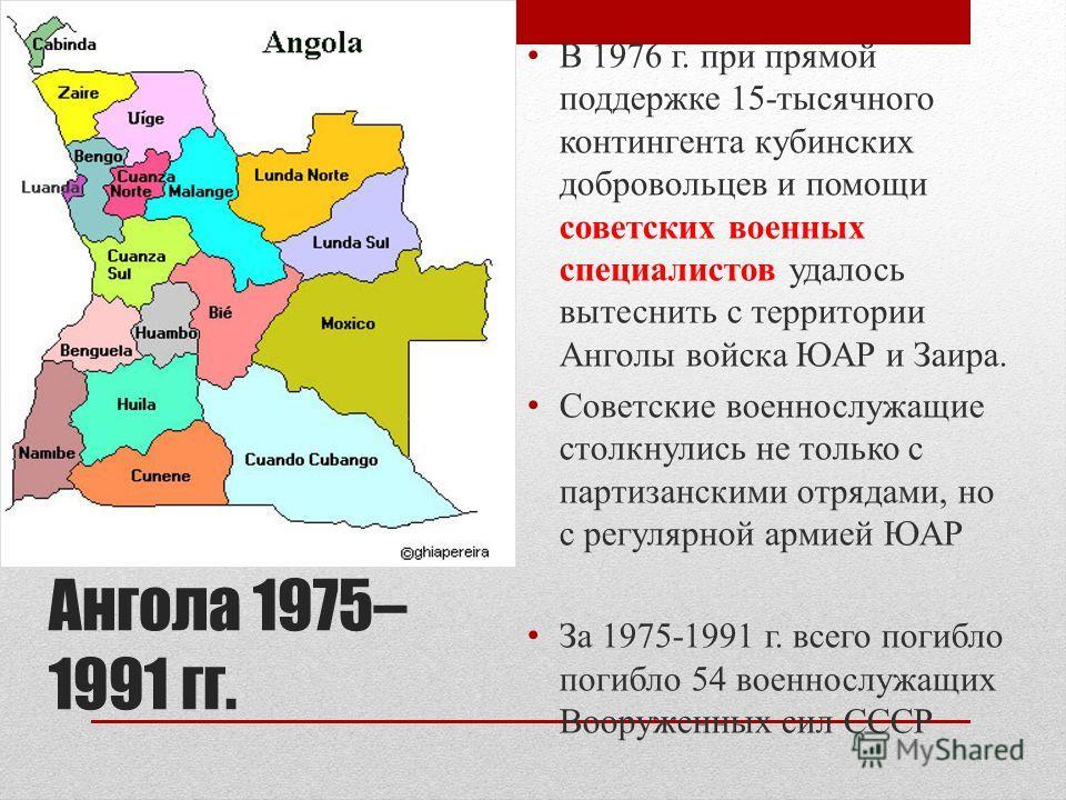 Ангола 1975– 1991 гг. В 1976 г. при прямой поддержке 15-тысячного контингента кубинских добровольцев и помощи советских военных специалистов удалось вытеснить с территории Анголы войска ЮАР и Заира. Советские военнослужащие столкнулись не только с па
