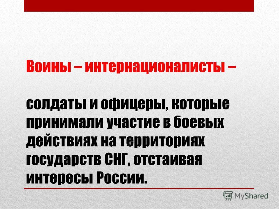 Воины – интернационалисты – солдаты и офицеры, которые принимали участие в боевых действиях на территориях государств СНГ, отстаивая интересы России.